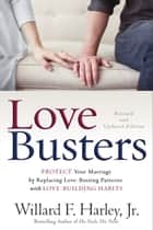 Love Busters - Protect Your Marriage by Replacing Love-Busting Patterns with Love-Building Habits ebook by Willard F. Jr. Harley