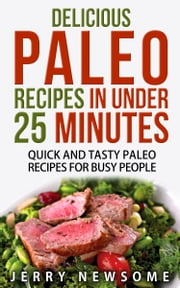 Delicious Paleo Recipes in Under 25 Minutes - Quick and Tasty Paleo Recipes for Busy People ebook by Jerry Newsome