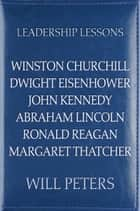 Leadership Lessons: Winston Churchill, Dwight Eisenhower, John Kennedy, Abraham Lincoln, Ronald Reagan, Margaret Thatcher ebook by Will Peters