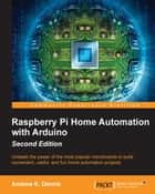 Raspberry Pi Home Automation with Arduino - Second Edition ebook by Andrew K. Dennis