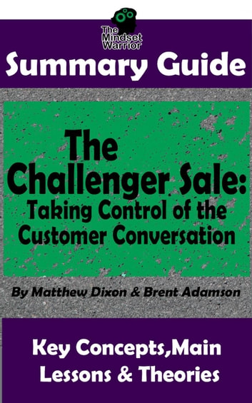 Summary Guide: The Challenger Sale: Taking Control of the Customer Conversation: BY Matthew Dixon & Brent Asamson | The MW Summary Guide - ( Sales & Selling, Business Skills, Prospecting, Negotiation ) ebook by The Mindset Warrior
