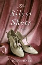 The Silver Shoes - A Novel ebook by Jill G. Hall