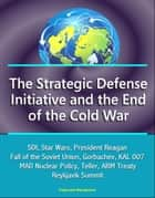 The Strategic Defense Initiative and the End of the Cold War: SDI, Star Wars, President Reagan, Fall of the Soviet Union, Gorbachev, KAL 007, MAD Nuclear Policy, Teller, ABM Treaty, Reykjavik Summit ebook by Progressive Management