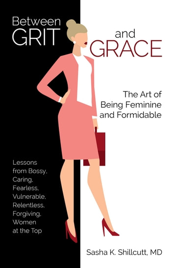 Between Grit and Grace - The Art of Being Feminine and Formidable ebook by Dr. Sasha K. Shillcutt, M.D.
