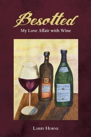 Besotted - My Love Affair with Wine ebook by Larry Horne