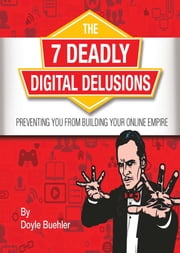 The 7 Deadly Digital Delusions Preventing You From Building Your Online Empire ebook by Doyle Buehler