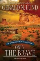 Only the Brave - The Continuing Saga of the San Juan Pioneers ebook by Lund, Gerald N.