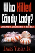 Who Killed the Candy Lady? - Unwrapping the Unsolved Murder of Helen Brach ebook by James Ylisela Jr.