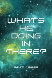 What's He Doing in There? ebook by Fritz Leiber