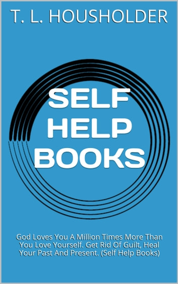 SELF HELP BOOKS - Vol. 2: God Loves You A Million Times More Than You Love Yourself. Get Rid Of Guilt, Heal Your Past And Present. (Self Help Books) eBook by T. L. Housholder