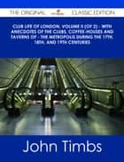 Club Life of London, Volume II (of 2) - With Anecdotes of the Clubs, Coffee-Houses and Taverns of - the Metropolis During the 17th, 18th, and 19th Centuries - The Original Classic Edition ebook by John Timbs