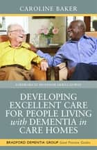 Developing Excellent Care for People Living with Dementia in Care Homes ebook by Pete Calveley, Sue Goldsmith, Caroline Baker,...