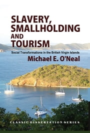 Slavery, Smallholding and Tourism: Social Transformations in the British Virgin Islands ebook by Michael E. O'Neal