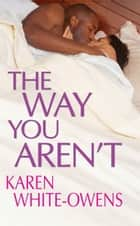The Way You Aren't ebook by Karen White-Owens
