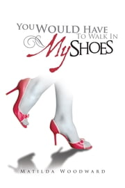 You Would Have To Walk In MY Shoes ebook by Matilda Woodward