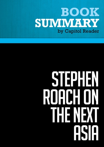 Summary of Stephen Roach on the Next Asia: Opportunities and Challenges for a New Globalization - Stephen S. Roach ebook by Capitol Reader