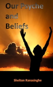 Our Psyche and Beliefs ebook by Shelton Ranasinghe