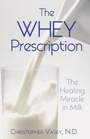The Whey Prescription: The Healing Miracle in Milk - The Healing Miracle in Milk ebook by Christopher Vasey, N.D.