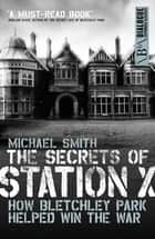 The Secrets of Station X - How the Bletchley Park codebreakers helped win the war ebook by Michael Smith
