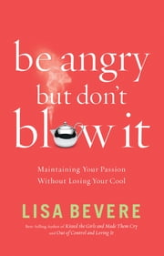 Be Angry, but Don't Blow It! - Maintaining Your Passion Without Losing Your Cool ebook by Lisa Bevere