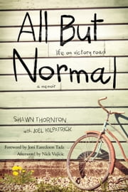 All But Normal - Life on Victory Road ebook by Shawn Thornton,Joel Kilpatrick,Joni Eareckson Tada,Nick Vujicic