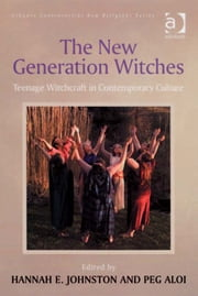 The New Generation Witches - Teenage Witchcraft in Contemporary Culture ebook by Ms Peg Aloi,Ms Hannah E Johnston,Dr George D Chryssides,Professor James R Lewis
