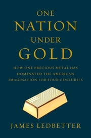 One Nation Under Gold: How One Precious Metal Has Dominated the American Imagination for Four Centuries ebook by James Ledbetter