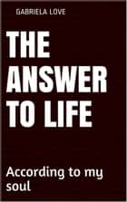 The Answer to Life, according to my soul ebook by Gabriela Love