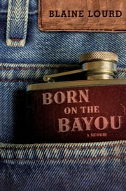 Born on the Bayou - A Memoir ebook by Blaine Lourd