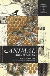 Animal Architects - Building and the Evolution of Intelligence ebook by James L. Gould,Carol Grant Gould