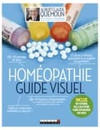 Homéopathie, le guide visuel - Enfin je comprends comment ça marche ! Les 48 remèdes de base, les 18 trousses indispensables... ebook by Sophie Pensa, Albert-Claude Quemoun