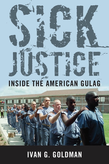 Sick Justice - Inside the American Gulag ebook by Ivan G. Goldman