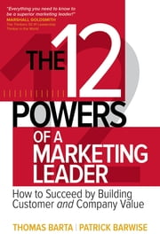The 12 Powers of a Marketing Leader: How to Succeed by Building Customer and Company Value ebook by Thomas Barta,Patrick Barwise