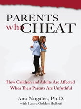 Parents Who Cheat - How Children and Adults Are Affected When Their Parents Are Unfaithful ebook by Ana Nogales, Ph.D.