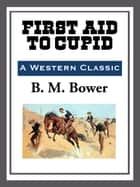 First Aid to Cupid ebook by B. M. Bower