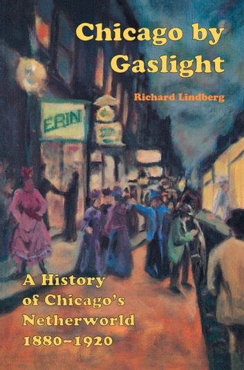 Chicago by Gaslight - A History of Chicago's Netherworld: 1880-1920 ebook by Richard Lindberg,Bob Deckert