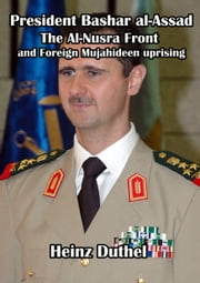 President Bashar al-Assad of Syria - and the Al-Nusra Front and Foreign Mujahideen uprising to create the Islamic State of Iraq and Syria ebook by Heinz Duthel