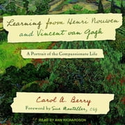 Learning from Henri Nouwen and Vincent van Gogh - A Portrait of the Compassionate Life audiobook by Carol A. Berry