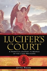 Lucifer's Court: A Heretic's Journey in Search of the Light Bringers - A Heretic's Journey in Search of the Light Bringers ebook by Otto Rahn