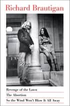 Revenge of the Lawn, The Abortion, and So the Wind Won't Blow It All Away eBook by Richard Brautigan