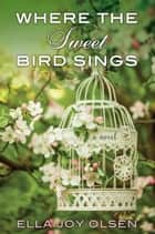 Where the Sweet Bird Sings ebook by Ella Joy Olsen