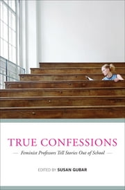 True Confessions: Feminist Professors Tell Stories Out of School ebook by Susan Gubar
