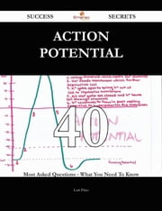 Action potential 40 Success Secrets - 40 Most Asked Questions On Action potential - What You Need To Know ebook by Lori Price