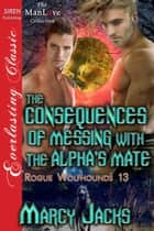 The Consequences of Messing with the Alpha's Mate ebook by Marcy Jacks