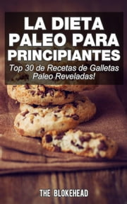 La Dieta Paleo Para Principiantes ¡Top 30 de Recetas de Galletas Paleo Reveladas! ebook by The Blokehead