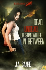 Dead, Undead, or Somewhere In Between ebook by J.A. Saare