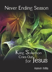 Never Ending Season - King Solomon Cries Out for Jesus ebook by Kelvin Mills