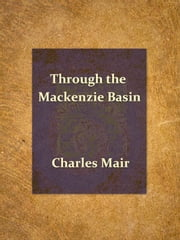 Through the Mackenzie Basin - A Narrative of the Athabasca and Peace River Treaty Expedition of 1899 ebook by Charles Mair