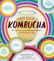 The Big Book of Kombucha - Brewing, Flavoring, and Enjoying the Health Benefits of Fermented Tea ebook by Hannah Crum,Alex LaGory,Sandor Ellix Katz