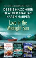 Love in the Midnight Sun - An Alaskan Romance Collection eBook by Debbie Macomber, Heather Graham, Karen Harper